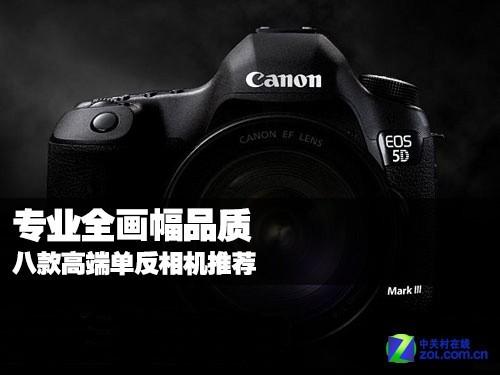 专业全画幅品质 八款高端单反相机推荐