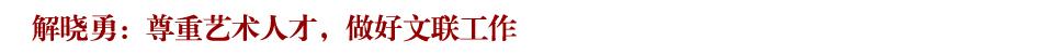 解晓勇:尊重艺术人才,做好文联工作