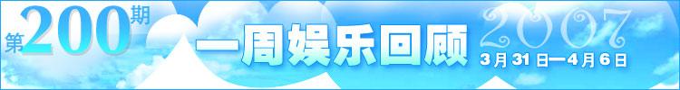 一周娱乐回顾第200期(2007.3.31-4.6)