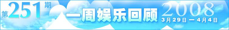 一周娱乐回顾第251期(2008.3.29-4.4)