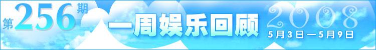 一周娱乐回顾第256期(2008.5.3-5.9)