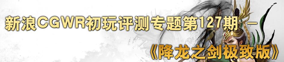 新浪CGWR初玩评测专题第127期 -《降龙之剑极致版》