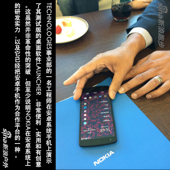 TECHNOLOGIES事业部的一名工程师在安卓系统手机上演示了其测试版的桌面软件LAUNCHER,非常便利、实用和有创意。这虽然并非革命性的突破,但至少说明NOKIA在安卓系统上的研发实力,以及它已经把安卓手机作为合作平台的一种。